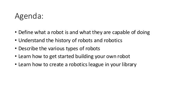 Agenda: • Define what a robot is and what they are capable of doing • Understand the history of robots and robotics • Desc...