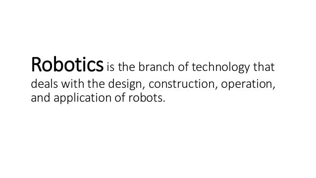 Roboticsis the branch of technology that deals with the design, construction, operation, and application of robots.