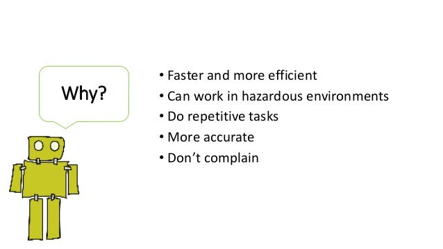 • Faster and more efficient • Can work in hazardous environments • Do repetitive tasks • More accurate • Don't complain Wh...