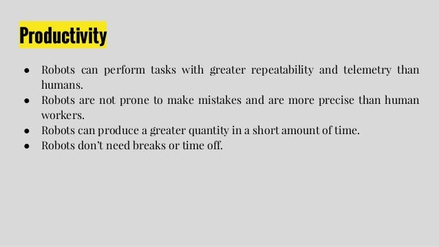 Productivity ● Robots can perform tasks with greater repeatability and telemetry than humans. ● Robots are not prone to ma...