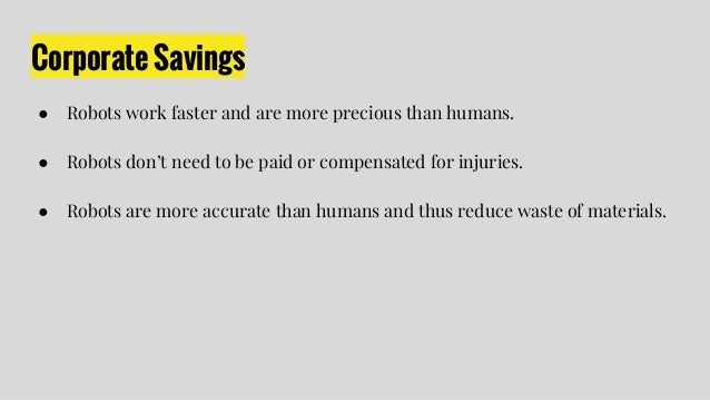 Corporate Savings ● Robots work faster and are more precious than humans. ● Robots don't need to be paid or compensated fo...