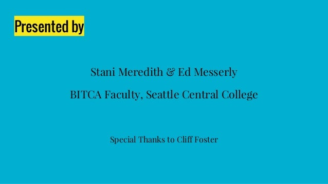 Presented by Stani Meredith & Ed Messerly BITCA Faculty, Seattle Central College Special Thanks to Cliff Foster