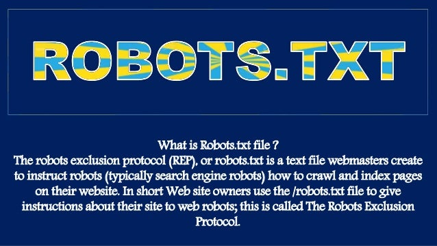 What is Robots.txt file ? The robots exclusion protocol (REP), or robots.txt is a text file webmasters create to instruct ...