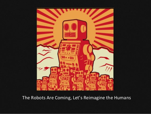 The	   Robots	   Are	   Coming,	   Let's	   Reimagine	   the	   Humans