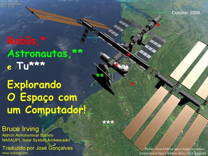 Robôs,*   Astronautas,** e   Tu*** Explorando  O Espaço com um Computador! Bruce Irving Aldrich Astronomical Society NASA/...