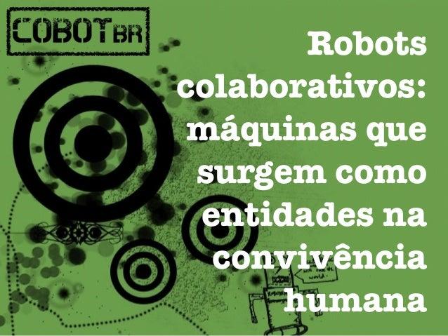 Robots  colaborativos:  máquinas que  surgem como  entidades na  convivência  humana