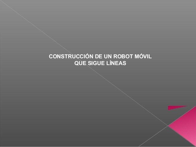 CONSTRUCCIÓN DE UN ROBOT MÓVIL QUE SIGUE LÍNEAS
