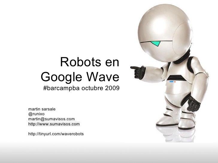 Robots en       Google Wave        #barcampba octubre 2009   martin sarsale @runixo martin@sumavisos.com http://www.sumavi...