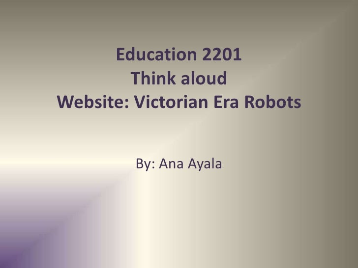 Education 2201        Think aloudWebsite: Victorian Era Robots         By: Ana Ayala