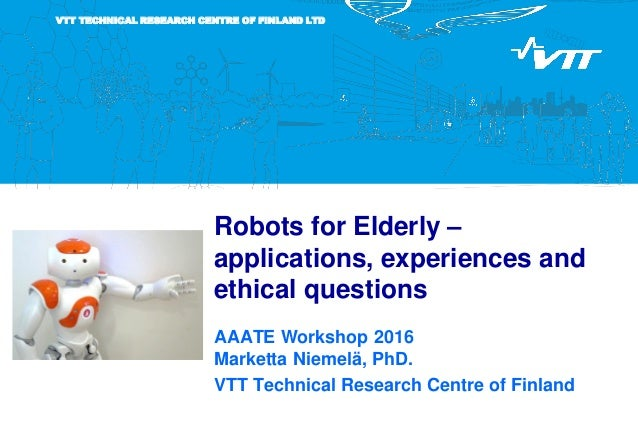 VTT TECHNICAL RESEARCH CENTRE OF FINLAND LTD Robots for Elderly – applications, experiences and ethical questions AAATE Wo...