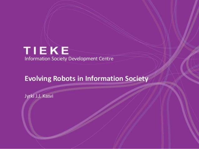 Information Society Development Centre  Evolving Robots in Information Society Jyrki J.J. Kasvi