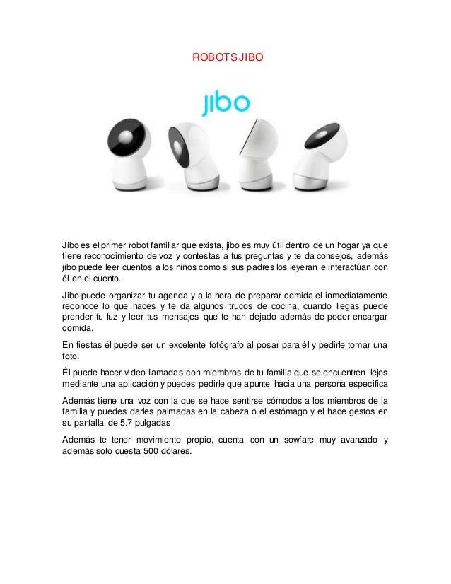 ROBOTS JIBO Jibo es el primer robot familiar que exista, jibo es muy útil dentro de un hogar ya que tiene reconocimiento d...