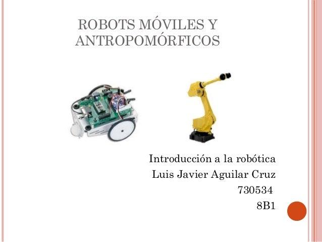 ROBOTS MÓVILES Y ANTROPOMÓRFICOS  Introducción a la robótica Luis Javier Aguilar Cruz 730534 8B1