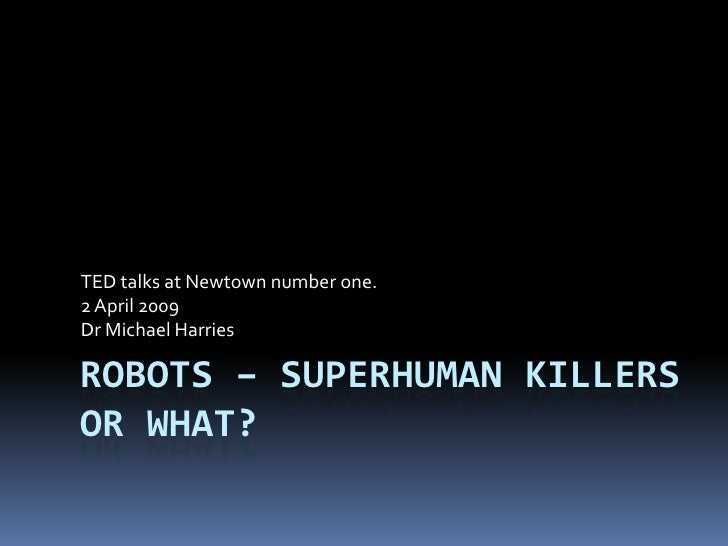 TED talks at Newtown number one. 2 April 2009 Dr Michael Harries  ROBOTS – SUPERHUMAN KILLERS OR WHAT?