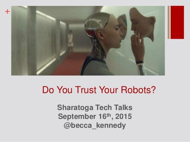 + Do You Trust Your Robots? Sharatoga Tech Talks September 16th, 2015 @becca_kennedy