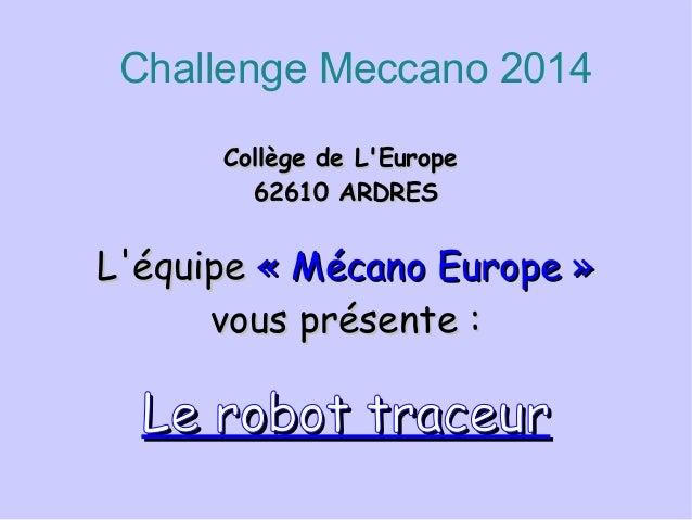 Challenge Meccano 2014 Collège de L'EuropeCollège de L'Europe 62610 ARDRES62610 ARDRES L'équipeL'équipe «Mécano Europe»«...