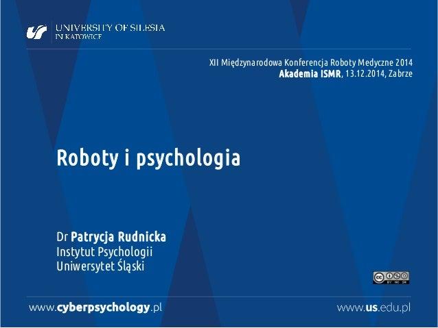 Roboty i psychologia Dr Patrycja Rudnicka Instytut Psychologii Uniwersytet Śląski www.cyberpsychology.pl XII Międzynarodow...