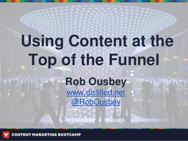 Using Content at the Top of the Funnel     Rob Ousbey      www.distilled.net       @RobOusbey