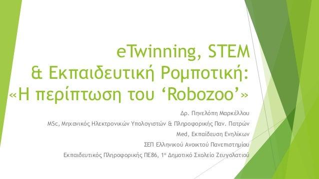 eTwinning, STEM & Εκπαιδευτική Ρομποτική: «Η περίπτωση του 'Robozoo'» Δρ. Πηνελόπη Μαρκέλλου ΜSc, Μηχανικός Ηλεκτρονικών Υ...