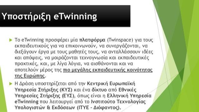 Υποστήριξη eTwinning  Το eTwinning προσφέρει μία πλατφόρμα (Twinspace) για τους εκπαιδευτικούς για να επικοινωνούν, να συ...