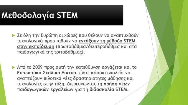 Μεθοδολογία STEM  Σε όλη την Ευρώπη οι χώρες που θέλουν να αναπτυχθούν τεχνολογικά προσπαθούν να εντάξουν τη μέθοδο STEM ...