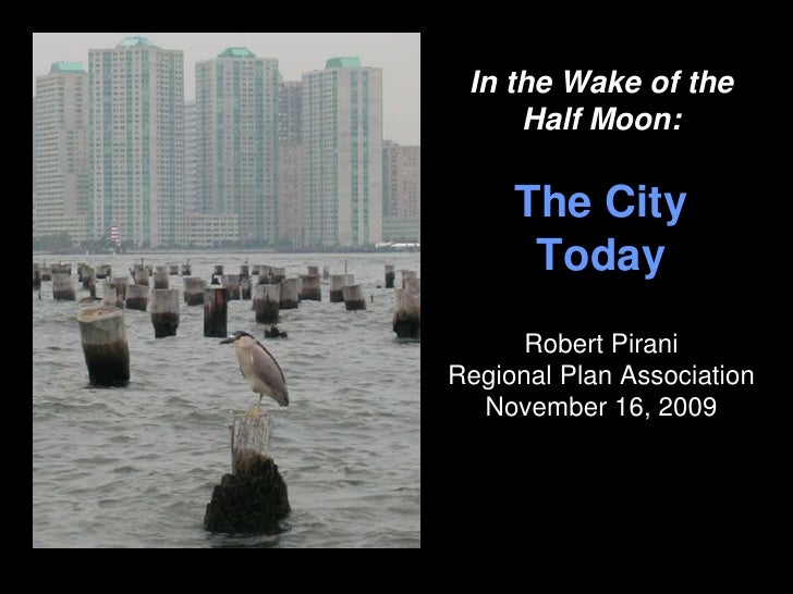 In the Wake of the      Half Moon:       The City       Today       Robert Pirani Regional Plan Association   November 16,...