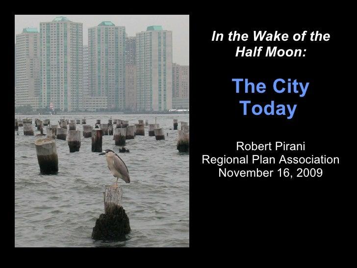 In the Wake of the Half Moon: The City Today   Robert Pirani Regional Plan Association November 16, 2009