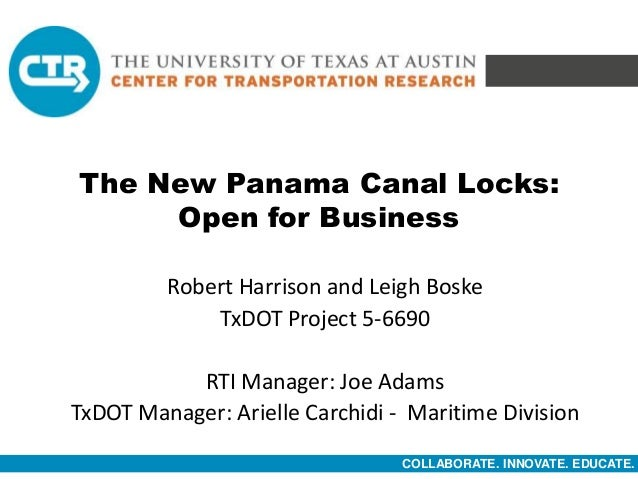 COLLABORATE. INNOVATE. EDUCATE. The New Panama Canal Locks: Open for Business Robert Harrison and Leigh Boske TxDOT Projec...