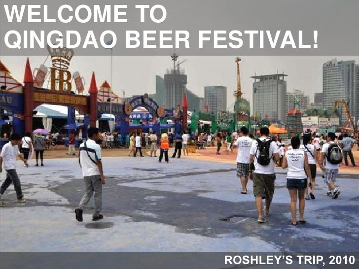 WELCOME TO <br />QINGDAO BEER FESTIVAL!<br />ROSHLEY'S TRIP, 2010<br />