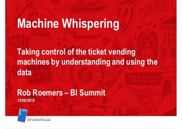 Machine Whispering Taking control of the ticket vending machines by understanding and using the data Rob Roemers – BI Summ...