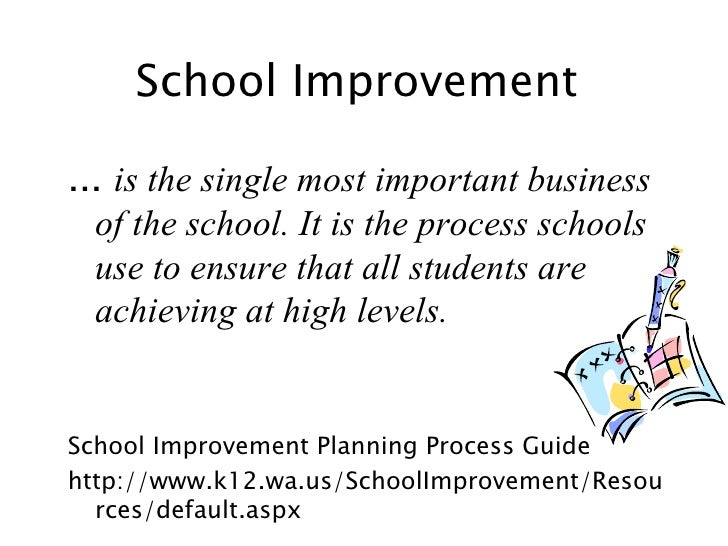 School Improvement ... is the single most important business of the school. It is the process schools use to ensure that a...