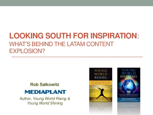 LOOKING SOUTH FOR INSPIRATION:WHAT'S BEHIND THE LATAM CONTENTEXPLOSION?        Rob Salkowitz   Author, Young World Rising ...