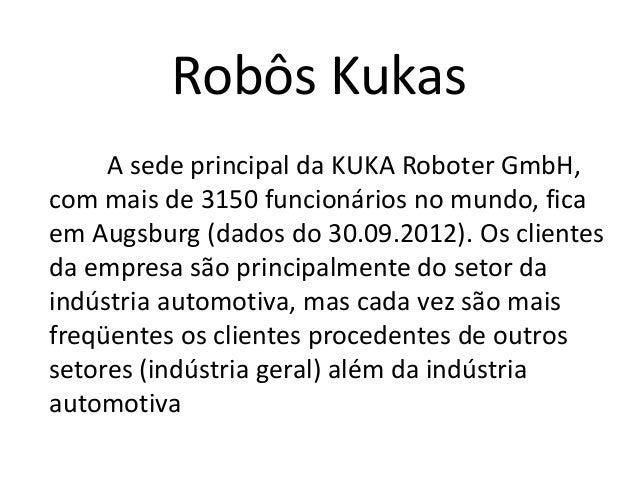 Robôs Kukas A sede principal da KUKA Roboter GmbH, com mais de 3150 funcionários no mundo, fica em Augsburg (dados do 30.0...
