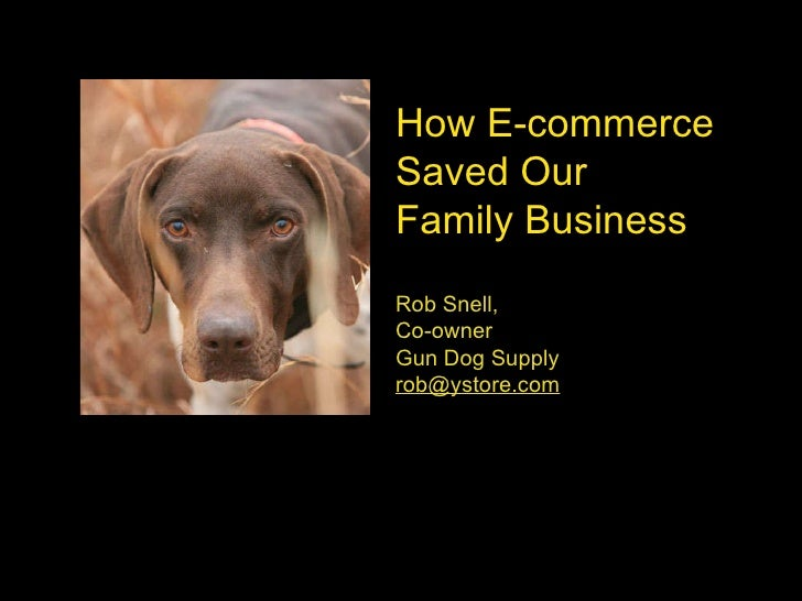 How E-commerce  Saved Our  Family Business Rob Snell,  Co-owner Gun Dog Supply [email_address]