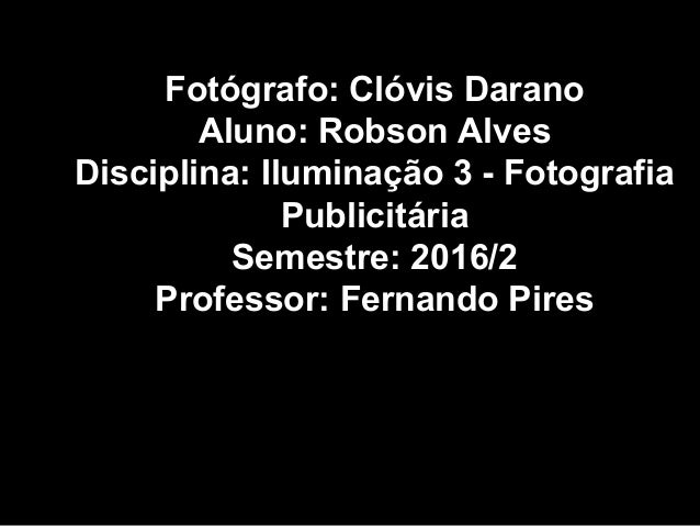 Fotógrafo: Clóvis Darano Aluno: Robson Alves Disciplina: Iluminação 3 - Fotografia Publicitária Semestre: 2016/2 Professor...