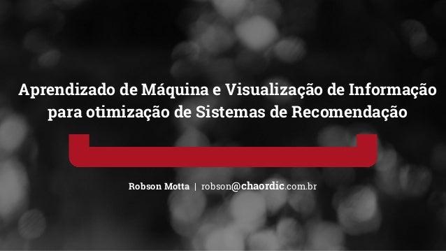 Robson Motta | robson@chaordic.com.br Aprendizado de Máquina e Visualização de Informação para otimização de Sistemas de R...