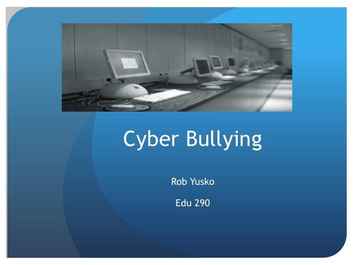 Cyber Bullying <br />Rob Yusko<br />Edu 290<br />