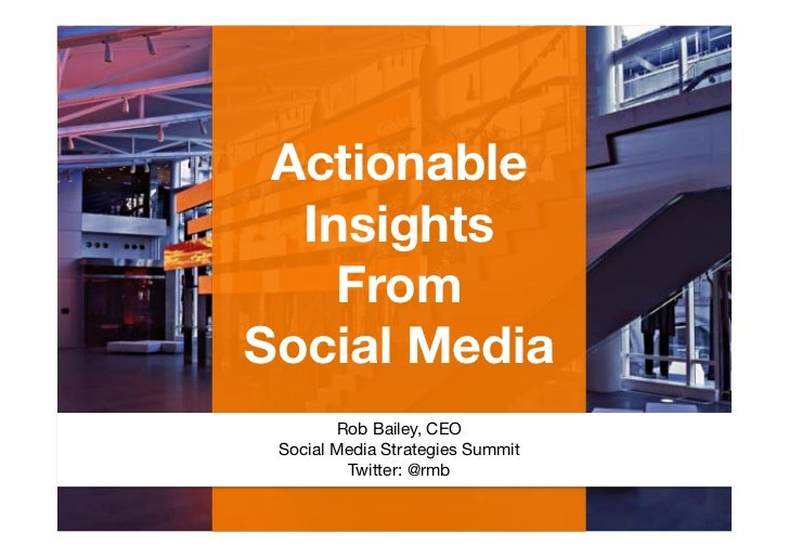 Actionable  Insights     From Social Media                                      Rob Bailey, CEO Social Media Strategies Su...