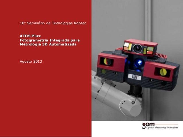 10o Seminário de Tecnologias Robtec ATOS Plus: Fotogrametria Integrada para Metrologia 3D Automatizada  Agosto 2013