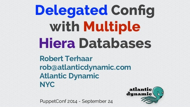Delegated Config with Multiple Hiera Databases Robert Terhaar rob@atlanticdynamic.com Atlantic Dynamic NYC PuppetConf 2014 ...