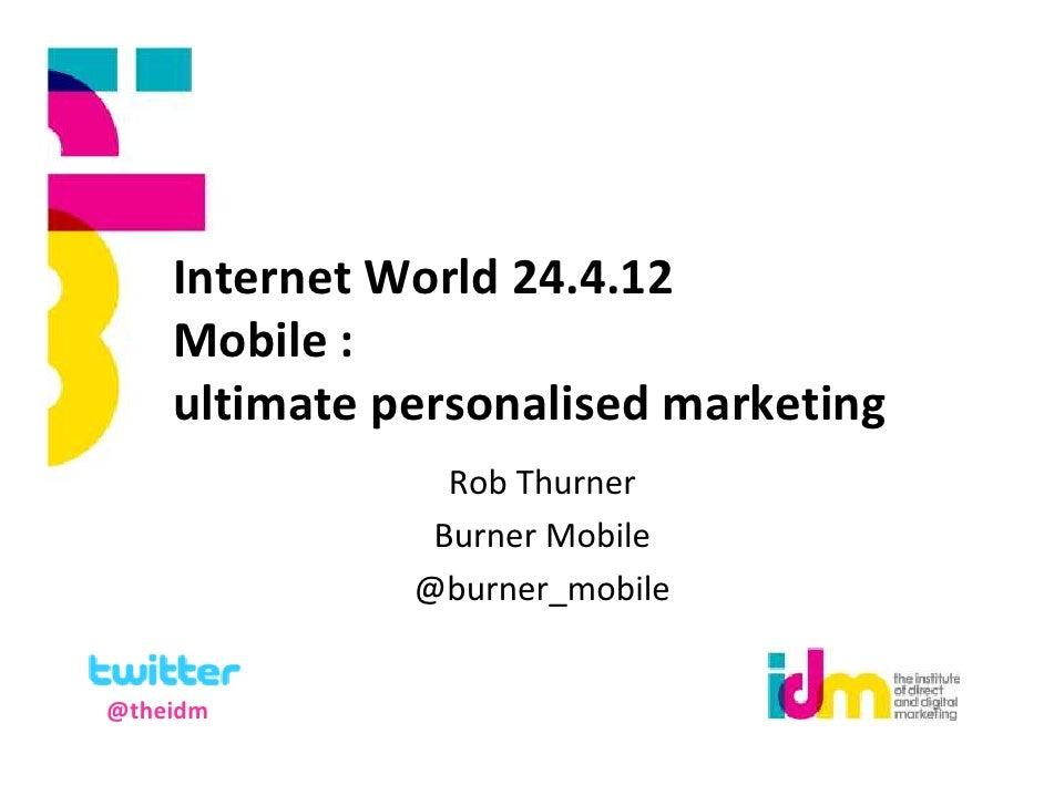 Internet World 24.4.12    Mobile :    ultimate personalised marketing                Rob Thurner               Burner Mobi...