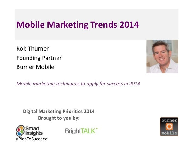 Mobile Marketing Trends 2014 Rob Thurner Founding Partner Burner Mobile Mobile marketing techniques to apply for success i...