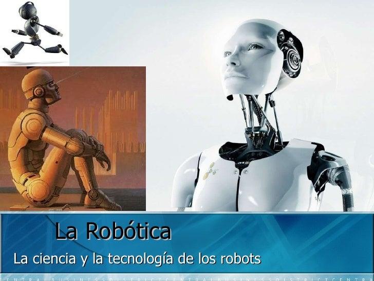 La Robótica La ciencia y la tecnología de los robots