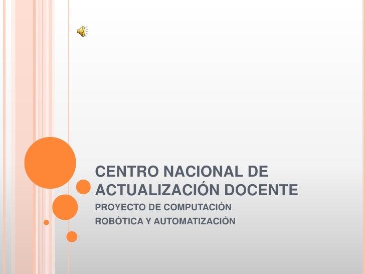 CENTRO NACIONAL DE ACTUALIZACIÓN DOCENTE<br />PROYECTO DE COMPUTACIÓN<br />ROBÓTICA Y AUTOMATIZACIÓN<br />