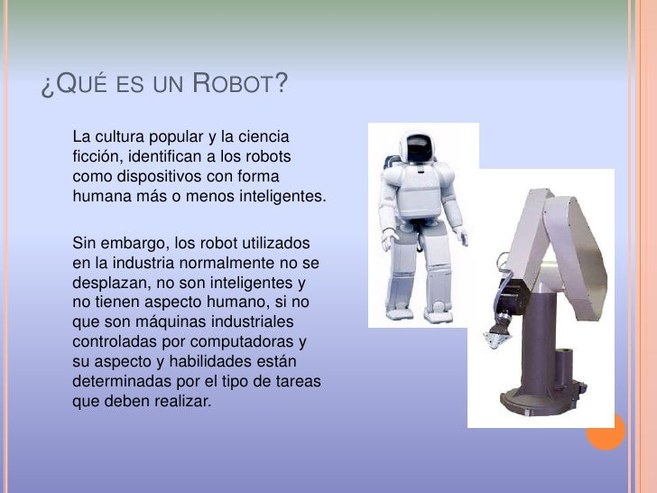 ¿Qué es un Robot?<br />La cultura popular y la ciencia ficción, identifican a los robots como dispositivos con forma human...