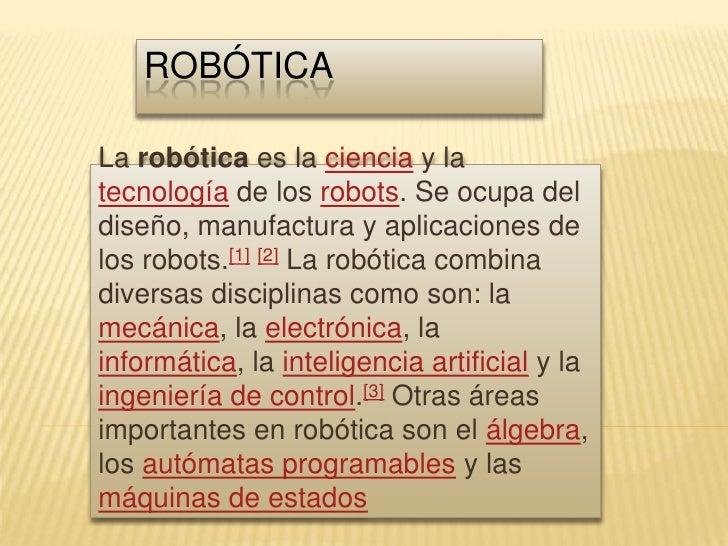 robótica<br />La robótica es la ciencia y la tecnología de los robots. Se ocupa del diseño, manufactura y aplicaciones de ...