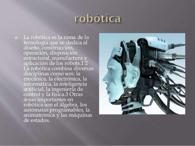  La robótica es la rama de la tecnología que se dedica al diseño, construcción, operación, disposición estructural, manuf...