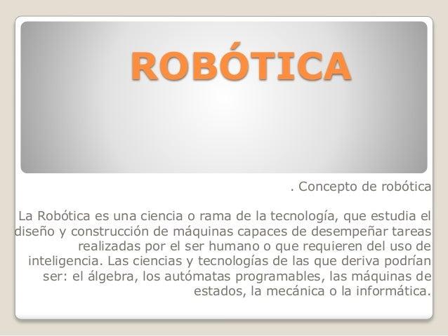 ROBÓTICA . Concepto de robótica La Robótica es una ciencia o rama de la tecnología, que estudia el diseño y construcción d...