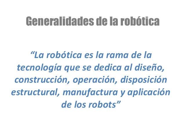 """Generalidades de la robótica """"La robótica es la rama de la tecnología que se dedica al diseño, construcción, operación, di..."""