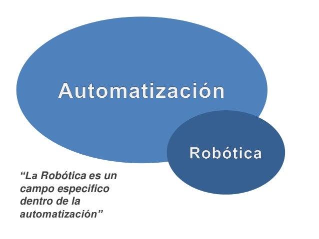 """""""La Robótica es un campo especifico dentro de la automatización"""" La Robótica posee ciertas características particulares qu..."""
